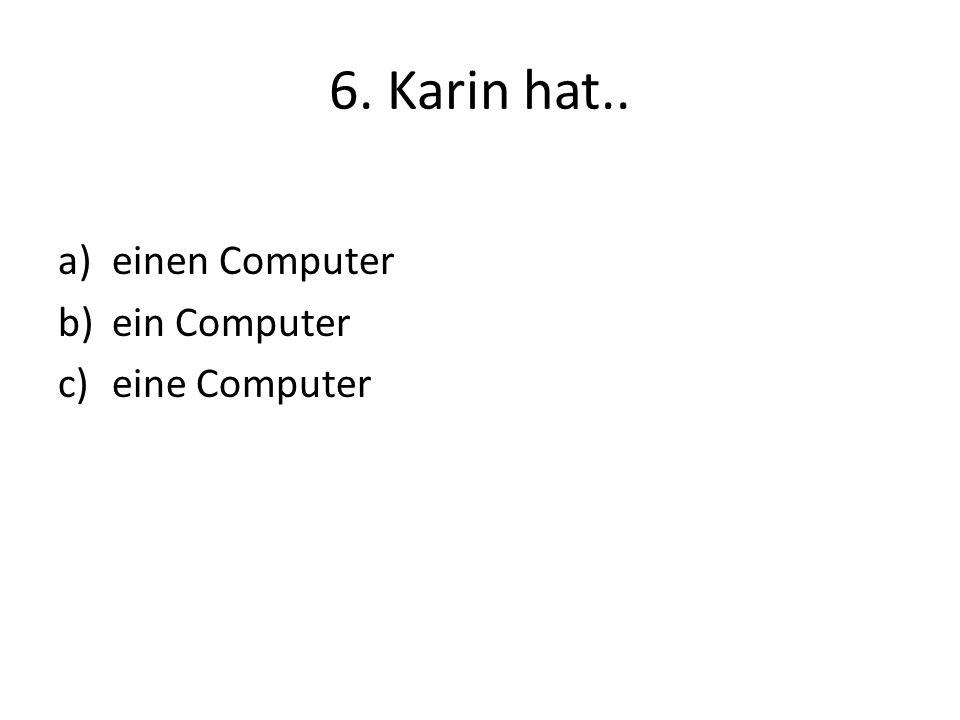 6. Karin hat.. a)einen Computer b)ein Computer c)eine Computer
