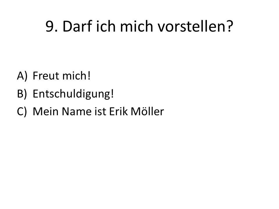 9. Darf ich mich vorstellen? A)Freut mich! B)Entschuldigung! C)Mein Name ist Erik Möller