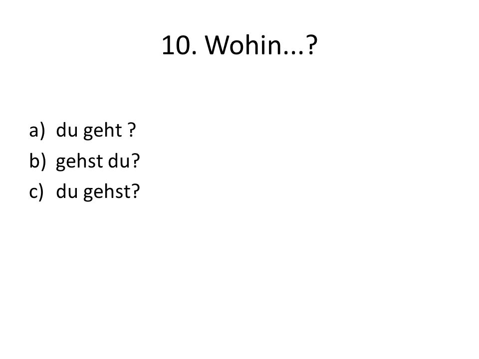 10. Wohin...? a)du geht ? b)gehst du? c)du gehst?