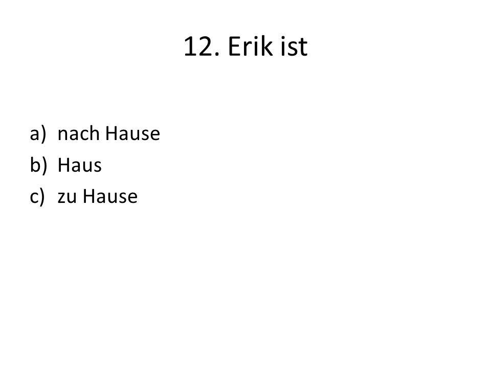 12. Erik ist a)nach Hause b)Haus c)zu Hause