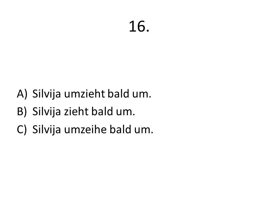 16. A)Silvija umzieht bald um. B)Silvija zieht bald um. C)Silvija umzeihe bald um.