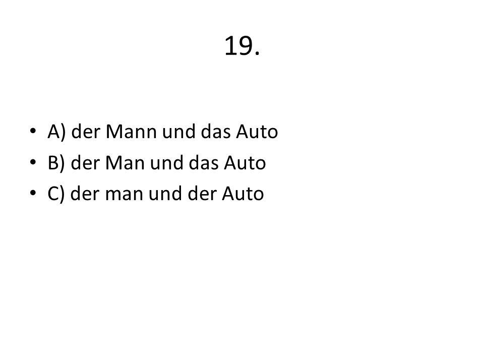 19. A) der Mann und das Auto B) der Man und das Auto C) der man und der Auto