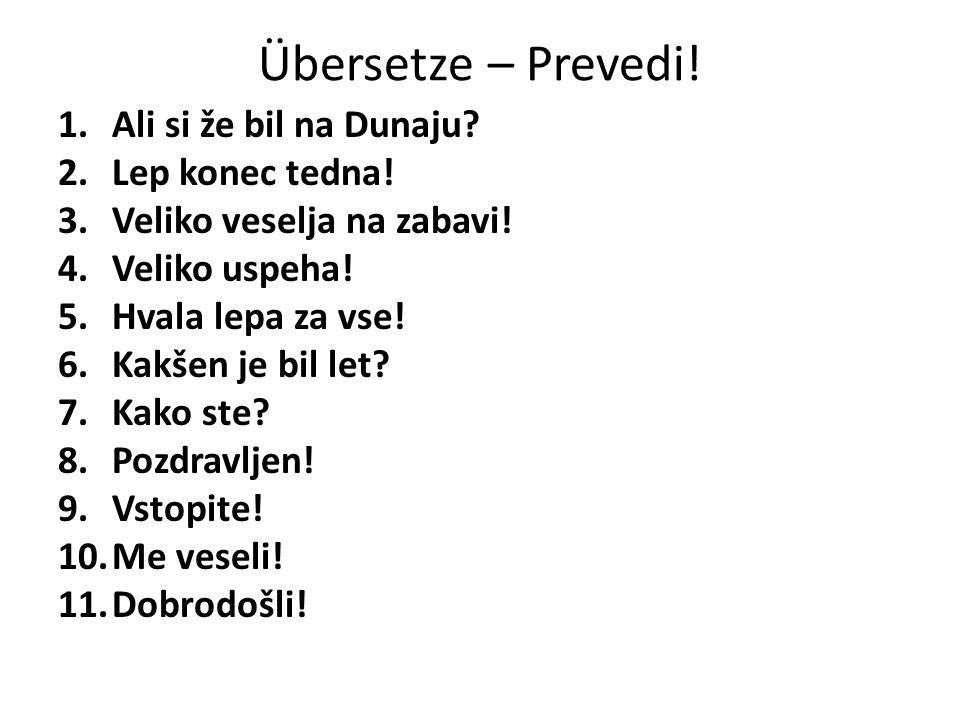 Übersetze – Prevedi.1.Ali si že bil na Dunaju. 2.Lep konec tedna.