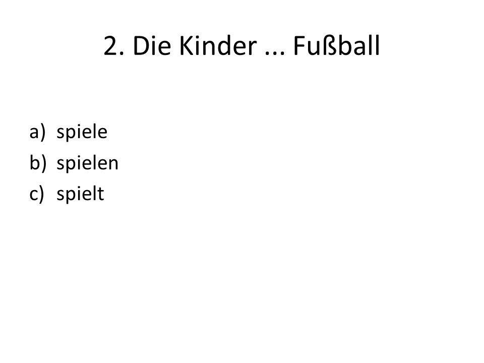 2. Die Kinder... Fußball a)spiele b)spielen c)spielt