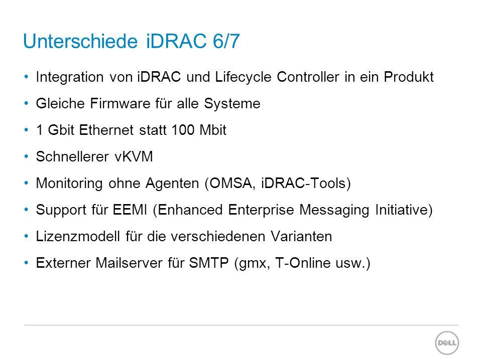 Unterschiede iDRAC 6/7 Integration von iDRAC und Lifecycle Controller in ein Produkt Gleiche Firmware für alle Systeme 1 Gbit Ethernet statt 100 Mbit Schnellerer vKVM Monitoring ohne Agenten (OMSA, iDRAC-Tools) Support für EEMI (Enhanced Enterprise Messaging Initiative) Lizenzmodell für die verschiedenen Varianten Externer Mailserver für SMTP (gmx, T-Online usw.)