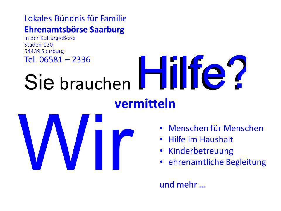Sie brauchen Hilfe? Lokales Bündnis für Familie Ehrenamtsbörse Saarburg in der Kulturgießerei Staden 130 54439 Saarburg Tel. 06581 – 2336 Wir Menschen