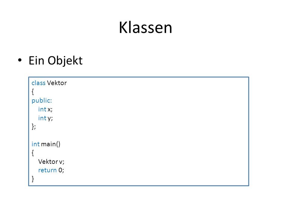 Klassen Ein Objekt class Vektor { public: int x; int y; }; int main() { Vektor v; return 0; }
