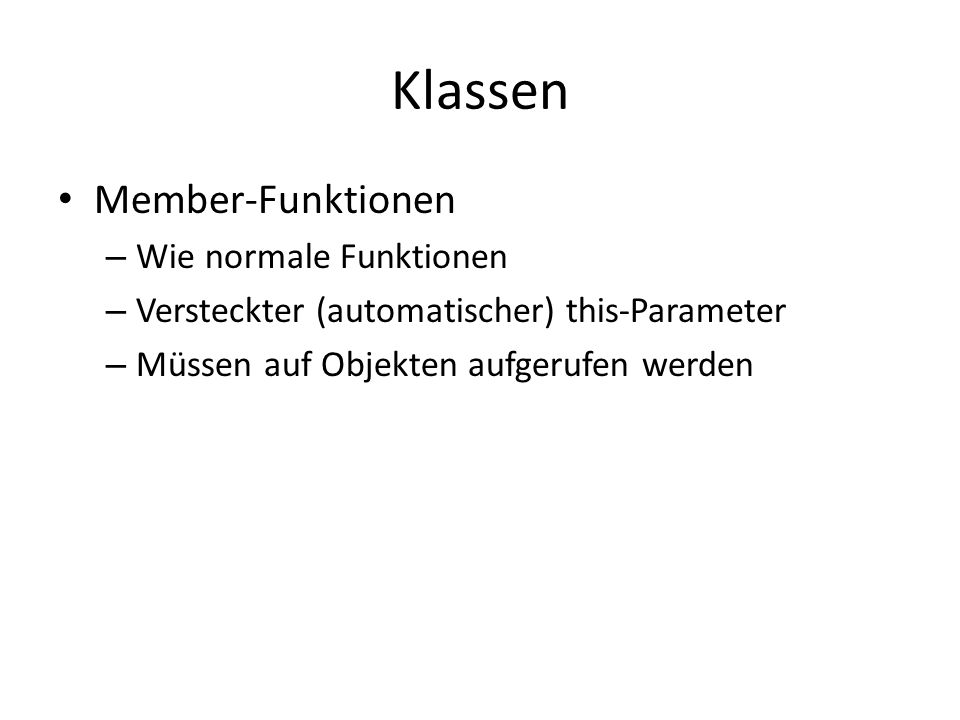 Klassen Member-Funktionen – Wie normale Funktionen – Versteckter (automatischer) this-Parameter – Müssen auf Objekten aufgerufen werden