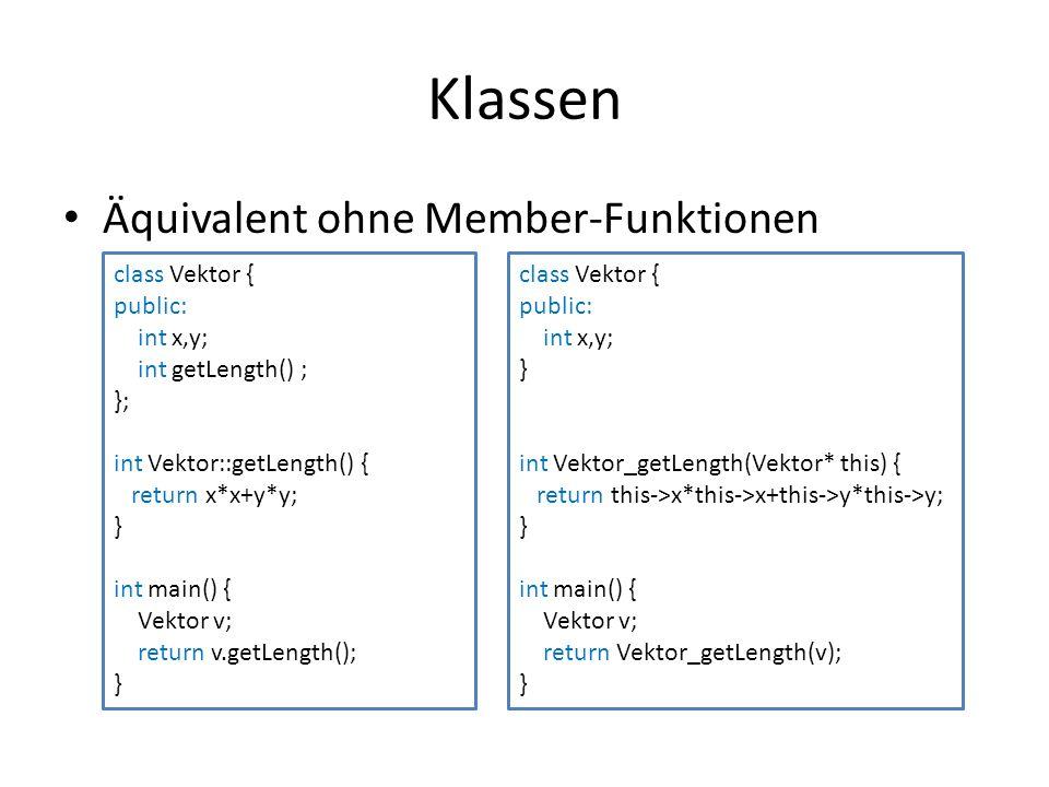 Klassen Äquivalent ohne Member-Funktionen class Vektor { public: int x,y; int getLength() ; }; int Vektor::getLength() { return x*x+y*y; } int main() { Vektor v; return v.getLength(); } class Vektor { public: int x,y; } int Vektor_getLength(Vektor* this) { return this->x*this->x+this->y*this->y; } int main() { Vektor v; return Vektor_getLength(v); }