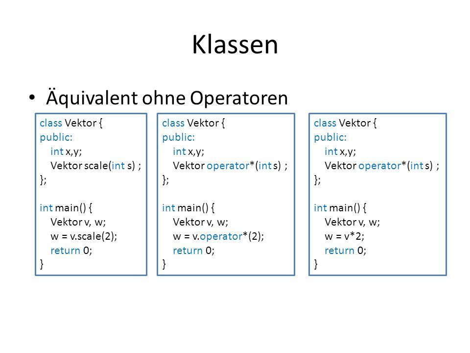 Klassen Äquivalent ohne Operatoren class Vektor { public: int x,y; Vektor scale(int s) ; }; int main() { Vektor v, w; w = v.scale(2); return 0; } class Vektor { public: int x,y; Vektor operator*(int s) ; }; int main() { Vektor v, w; w = v.operator*(2); return 0; } class Vektor { public: int x,y; Vektor operator*(int s) ; }; int main() { Vektor v, w; w = v*2; return 0; }