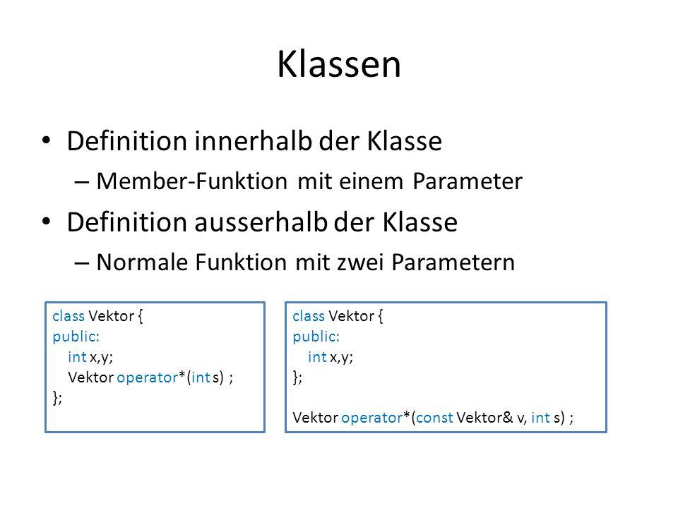 Klassen Definition innerhalb der Klasse – Member-Funktion mit einem Parameter Definition ausserhalb der Klasse – Normale Funktion mit zwei Parametern class Vektor { public: int x,y; Vektor operator*(int s) ; }; class Vektor { public: int x,y; }; Vektor operator*(const Vektor& v, int s) ;