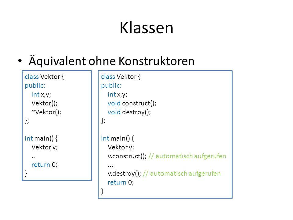 Klassen Äquivalent ohne Konstruktoren class Vektor { public: int x,y; Vektor(); ~Vektor(); }; int main() { Vektor v;... return 0; } class Vektor { pub