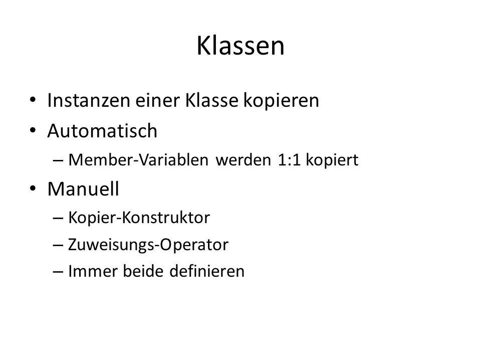 Klassen Instanzen einer Klasse kopieren Automatisch – Member-Variablen werden 1:1 kopiert Manuell – Kopier-Konstruktor – Zuweisungs-Operator – Immer beide definieren