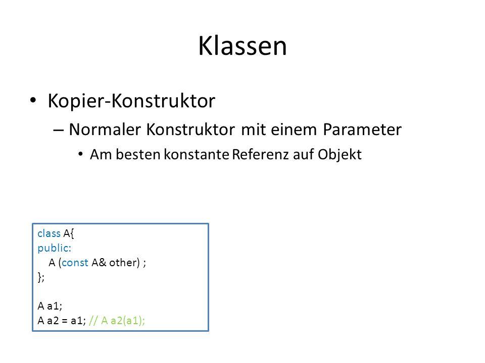 Klassen Kopier-Konstruktor – Normaler Konstruktor mit einem Parameter Am besten konstante Referenz auf Objekt class A{ public: A (const A& other) ; }; A a1; A a2 = a1; // A a2(a1);