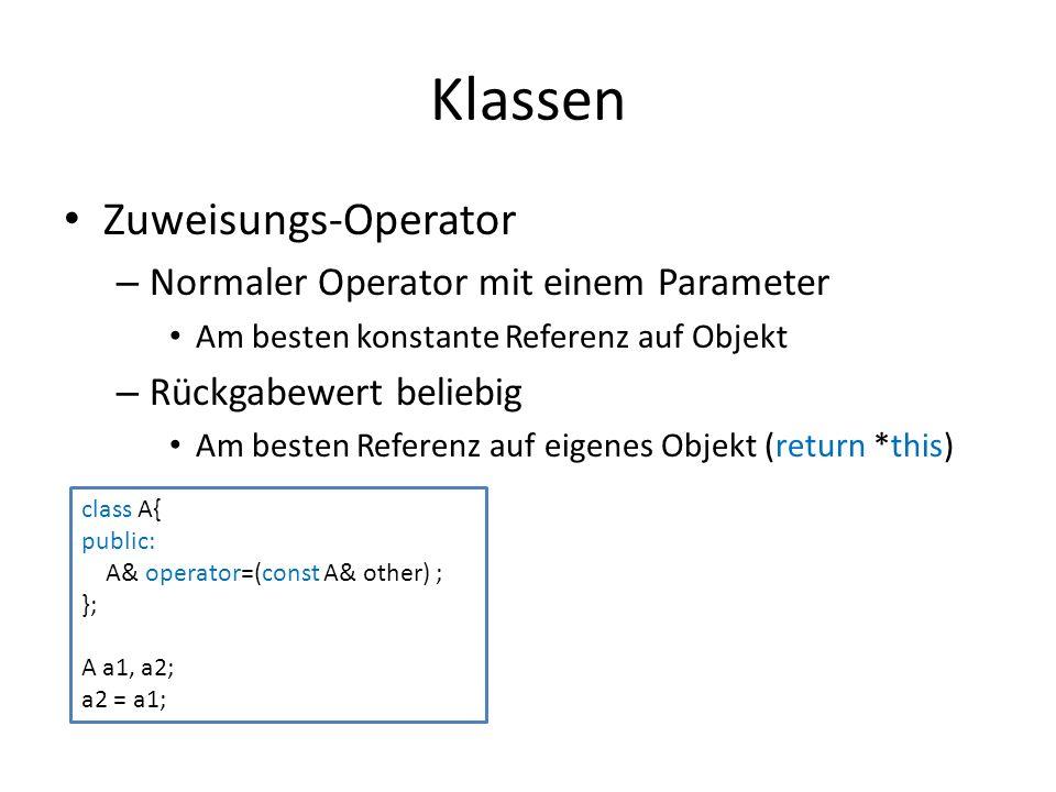 Klassen Zuweisungs-Operator – Normaler Operator mit einem Parameter Am besten konstante Referenz auf Objekt – Rückgabewert beliebig Am besten Referenz auf eigenes Objekt (return *this) class A{ public: A& operator=(const A& other) ; }; A a1, a2; a2 = a1;