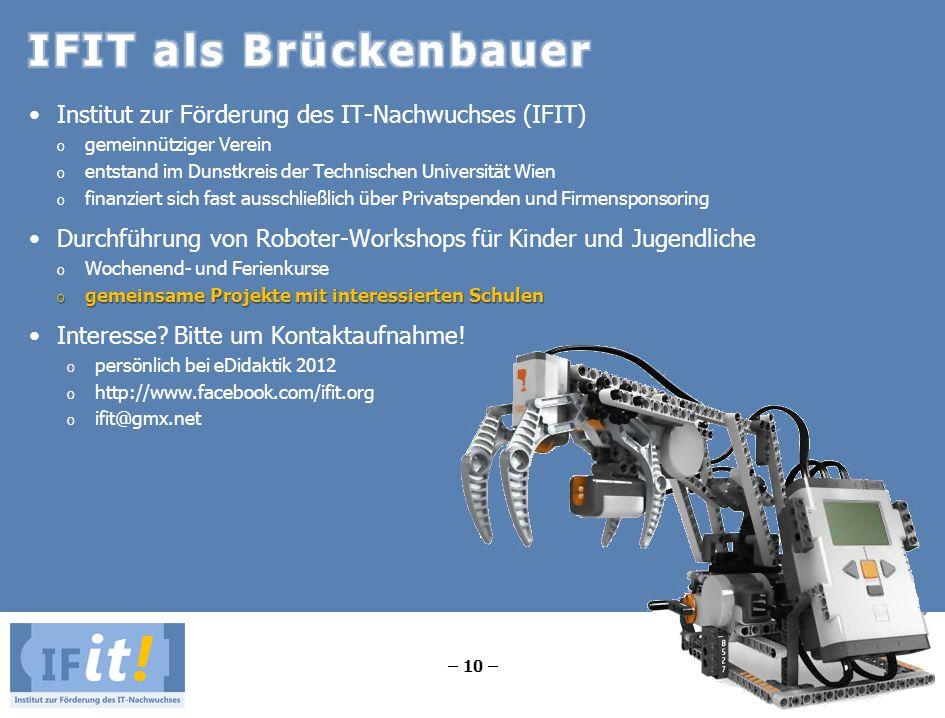 – 10 – Institut zur Förderung des IT-Nachwuchses (IFIT) o gemeinnütziger Verein o entstand im Dunstkreis der Technischen Universität Wien o finanziert