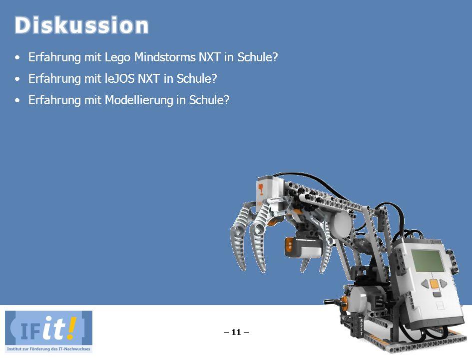 – 11 – Erfahrung mit Lego Mindstorms NXT in Schule? Erfahrung mit leJOS NXT in Schule? Erfahrung mit Modellierung in Schule?