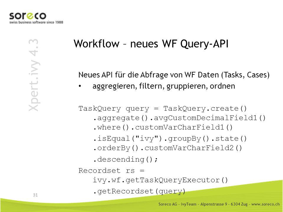 Soreco AG - ivyTeam – Alpenstrasse 9 – 6304 Zug – www.soreco.ch Xpert.ivy 4.3 Workflow – neues WF Query-API 31 Neues API für die Abfrage von WF Daten