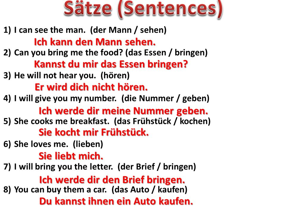 1)I can see the man. (der Mann / sehen) 2)Can you bring me the food? (das Essen / bringen) 3)He will not hear you. (hören) 4)I will give you my number
