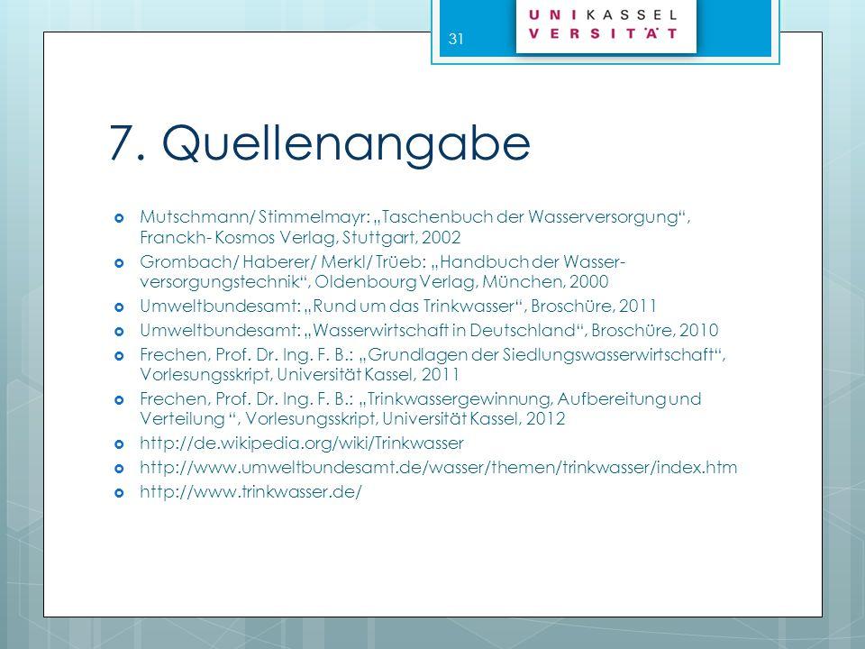 7. Quellenangabe Mutschmann/ Stimmelmayr: Taschenbuch der Wasserversorgung, Franckh- Kosmos Verlag, Stuttgart, 2002 Grombach/ Haberer/ Merkl/ Trüeb: H