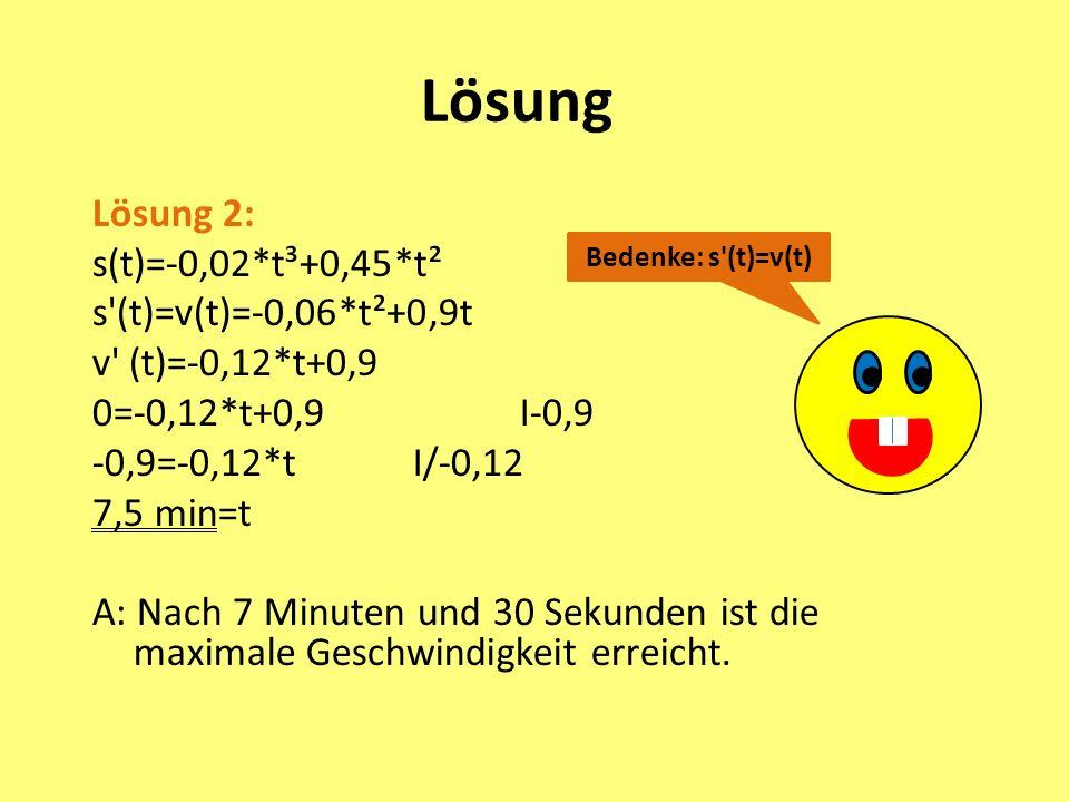 Bedenke: s (t)=v(t) Lösung Lösung 2: s(t)=-0,02*t³+0,45*t² s (t)=v(t)=-0,06*t²+0,9t v (t)=-0,12*t+0,9 0=-0,12*t+0,9 I-0,9 -0,9=-0,12*tI/-0,12 7,5 min=t A: Nach 7 Minuten und 30 Sekunden ist die maximale Geschwindigkeit erreicht.