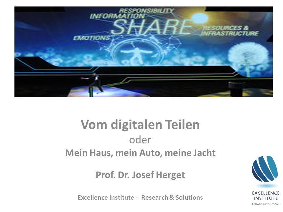 Vom digitalen Teilen oder Mein Haus, mein Auto, meine Jacht Prof. Dr. Josef Herget Excellence Institute - Research & Solutions