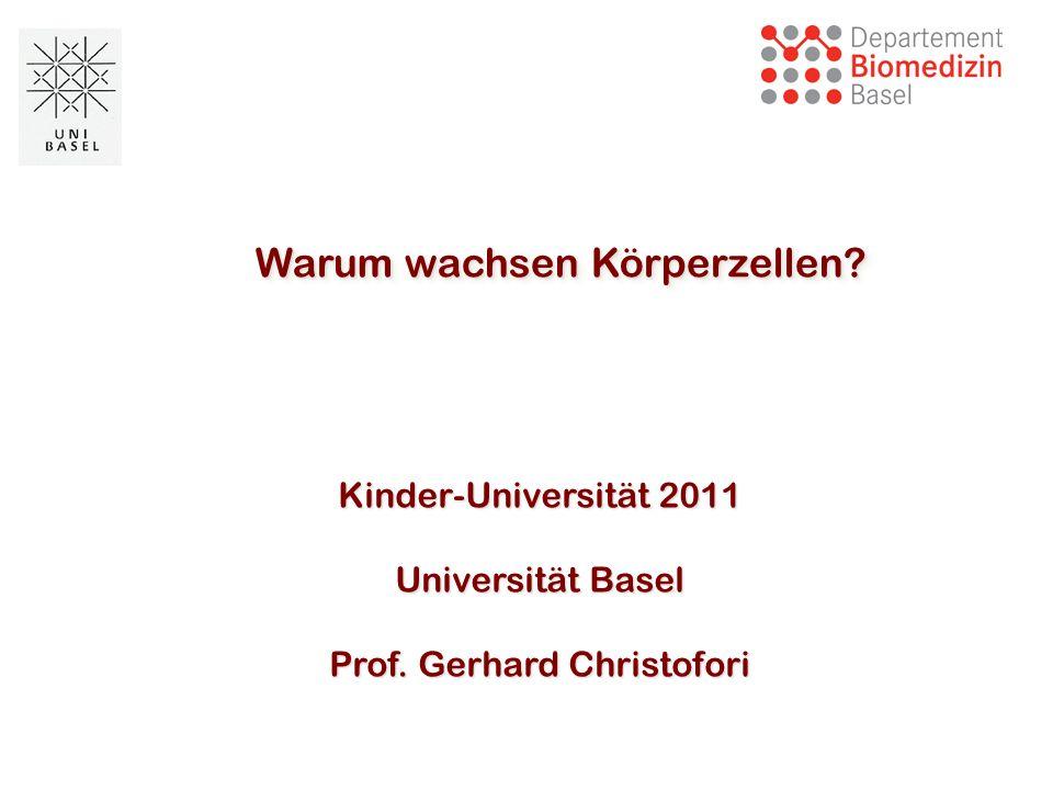 Warum wachsen Körperzellen? Kinder-Universität 2011 Universität Basel Prof. Gerhard Christofori