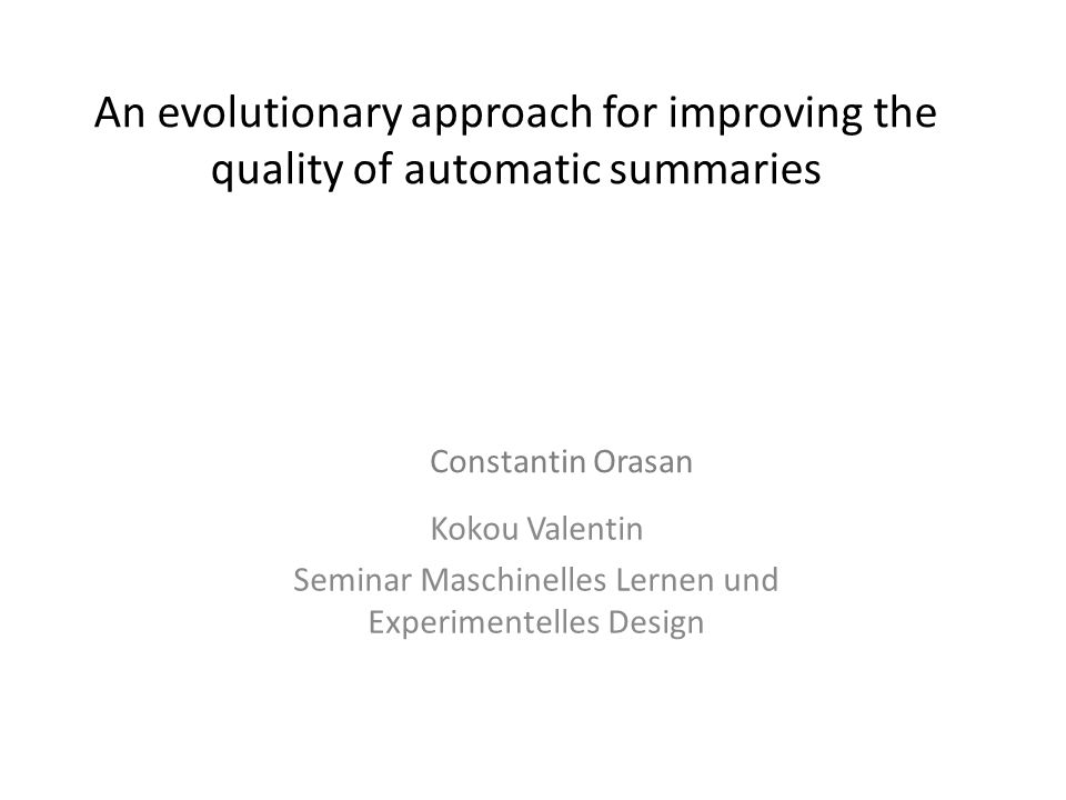 An evolutionary approach for improving the quality of automatic summaries Kokou Valentin Seminar Maschinelles Lernen und Experimentelles Design Consta