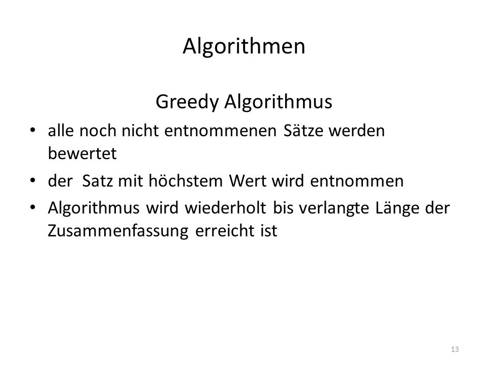 Algorithmen Greedy Algorithmus alle noch nicht entnommenen Sätze werden bewertet der Satz mit höchstem Wert wird entnommen Algorithmus wird wiederholt bis verlangte Länge der Zusammenfassung erreicht ist 13
