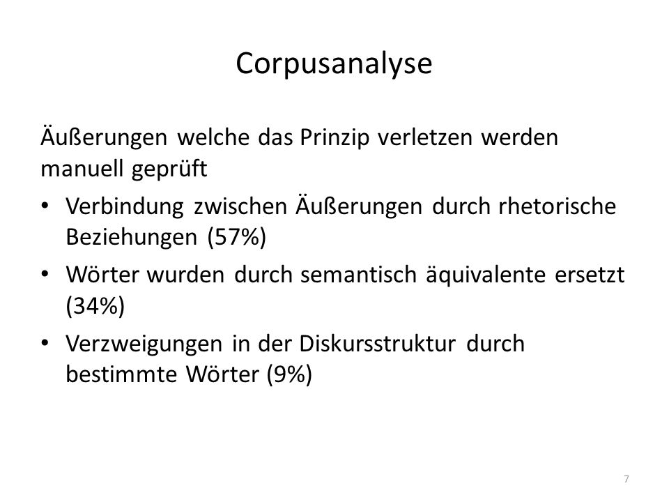 Corpusanalyse Äußerungen welche das Prinzip verletzen werden manuell geprüft Verbindung zwischen Äußerungen durch rhetorische Beziehungen (57%) Wörter wurden durch semantisch äquivalente ersetzt (34%) Verzweigungen in der Diskursstruktur durch bestimmte Wörter (9%) 7