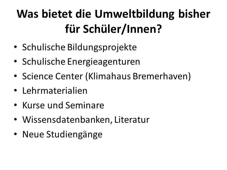 Was bietet die Umweltbildung bisher für Schüler/Innen? Schulische Bildungsprojekte Schulische Energieagenturen Science Center (Klimahaus Bremerhaven)