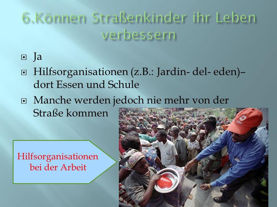 Ja Hilfsorganisationen (z.B.: Jardin- del- eden)– dort Essen und Schule Manche werden jedoch nie mehr von der Straße kommen Hilfsorganisationen bei de