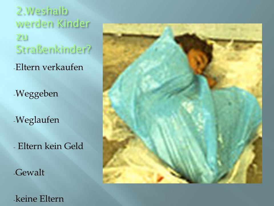 2.Weshalb werden Kinder zu Straßenkinder? - Eltern verkaufen - Weggeben - Weglaufen - Eltern kein Geld - Gewalt - keine Eltern