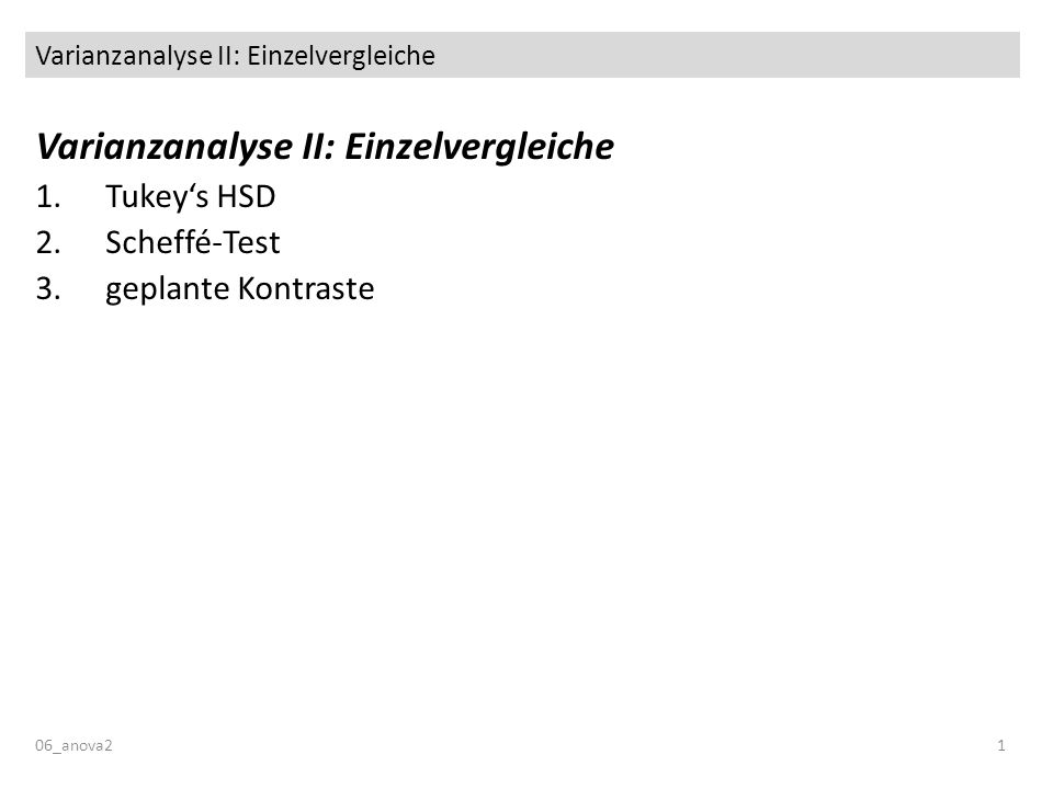 Varianzanalyse II: Einzelvergleiche 06_anova21 Varianzanalyse II: Einzelvergleiche 1.Tukeys HSD 2.Scheffé-Test 3.geplante Kontraste