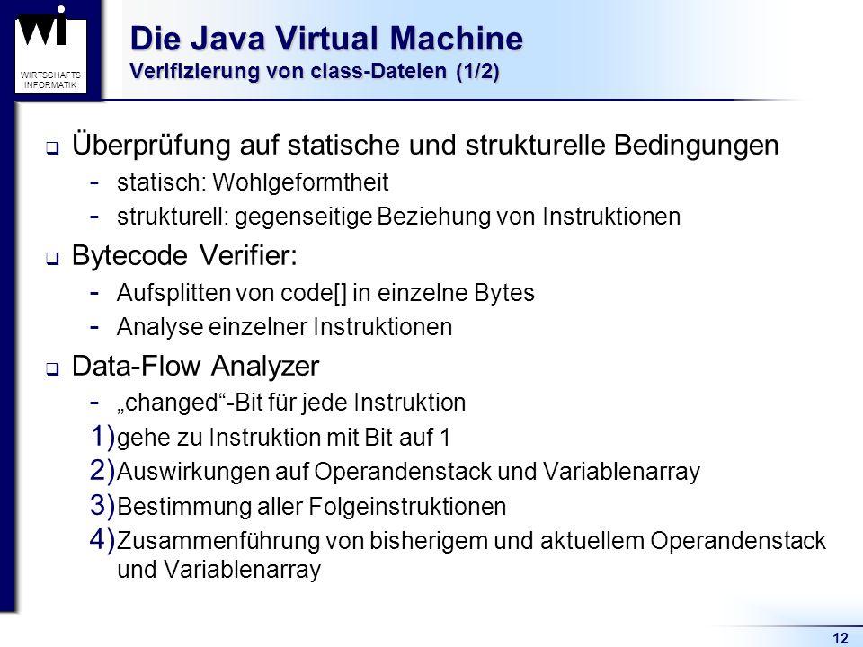 12 WIRTSCHAFTS INFORMATIK Die Java Virtual Machine Verifizierung von class-Dateien (1/2) Überprüfung auf statische und strukturelle Bedingungen  stat