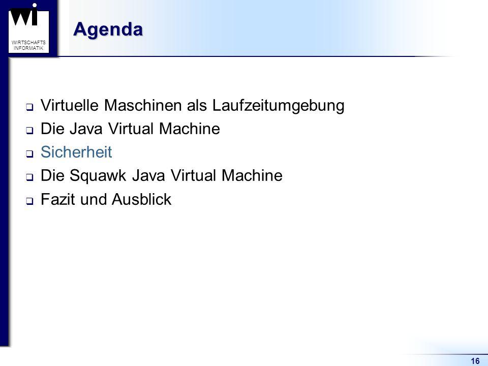 16 WIRTSCHAFTS INFORMATIKAgenda Virtuelle Maschinen als Laufzeitumgebung Die Java Virtual Machine Sicherheit Die Squawk Java Virtual Machine Fazit und