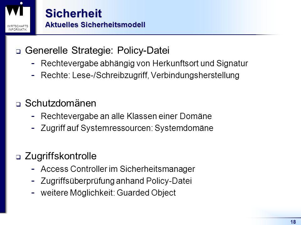 18 WIRTSCHAFTS INFORMATIK Sicherheit Aktuelles Sicherheitsmodell Generelle Strategie: Policy-Datei  Rechtevergabe abhängig von Herkunftsort und Signa