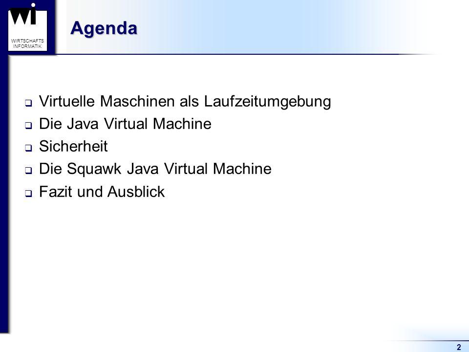 13 WIRTSCHAFTS INFORMATIKAgenda Virtuelle Maschinen als Laufzeitumgebung Die Java Virtual Machine  Die Programmiersprache Java  Das class-Dateiformat  Speicherbereiche  Verifizierung von class-Dateien  Ausführung der JVM Sicherheit Die Squawk Virtual Machine Fazit und Ausblick