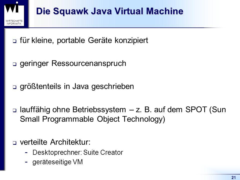 21 WIRTSCHAFTS INFORMATIK Die Squawk Java Virtual Machine für kleine, portable Geräte konzipiert geringer Ressourcenanspruch größtenteils in Java gesc