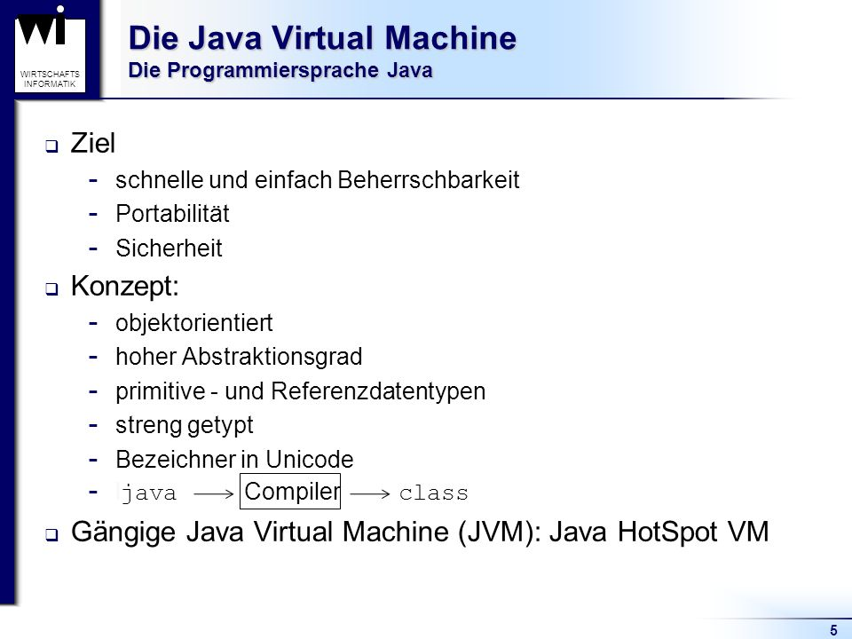 5 WIRTSCHAFTS INFORMATIK Die Java Virtual Machine Die Programmiersprache Java Ziel  schnelle und einfach Beherrschbarkeit  Portabilität  Sicherheit