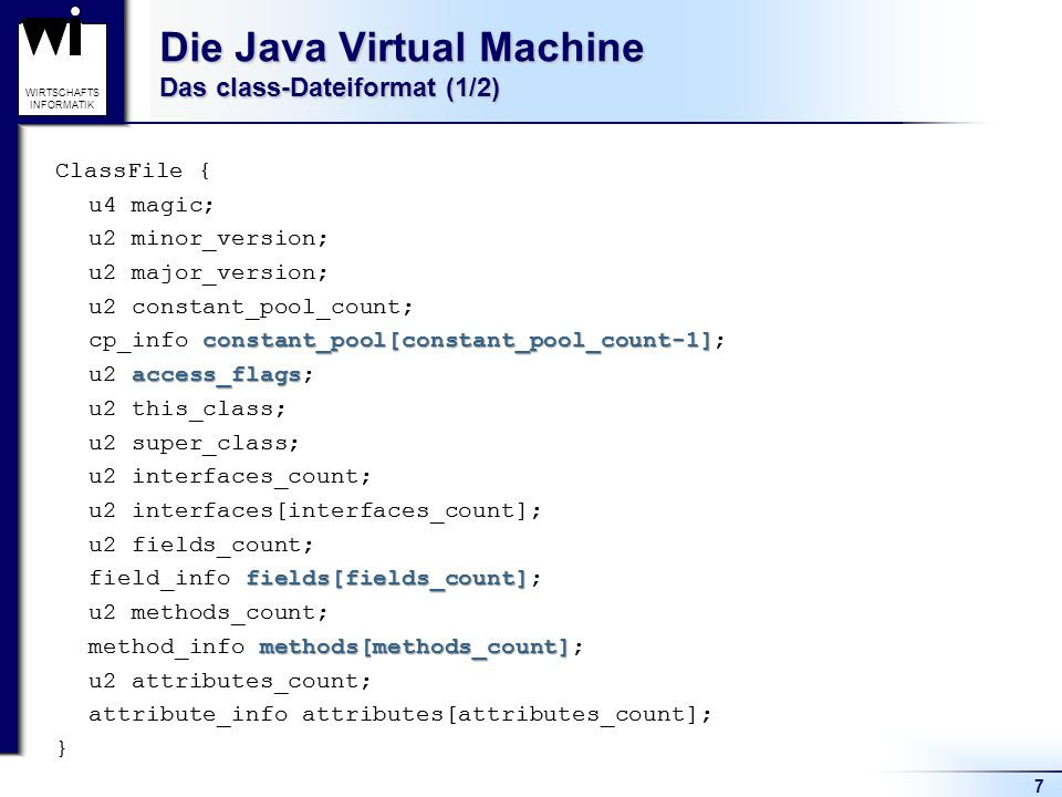 7 WIRTSCHAFTS INFORMATIK Die Java Virtual Machine Das class-Dateiformat (1/2) ClassFile { u4 magic; u2 minor_version; u2 major_version; u2 constant_po
