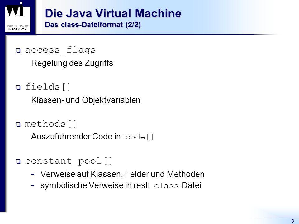 8 WIRTSCHAFTS INFORMATIK Die Java Virtual Machine Das class-Dateiformat (2/2) access_flags Regelung des Zugriffs fields[] Klassen- und Objektvariablen