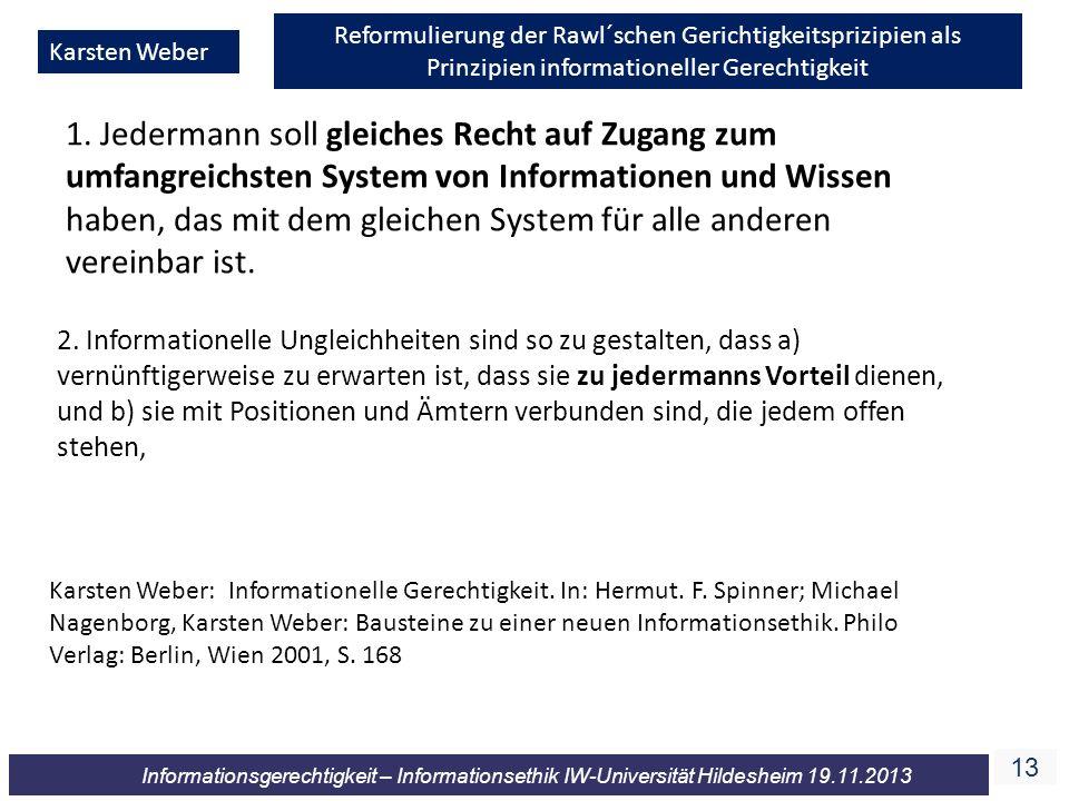 13 Informationsgerechtigkeit – Informationsethik IW-Universität Hildesheim 19.11.2013 Karsten Weber Reformulierung der Rawl´schen Gerichtigkeitsprizipien als Prinzipien informationeller Gerechtigkeit 1.