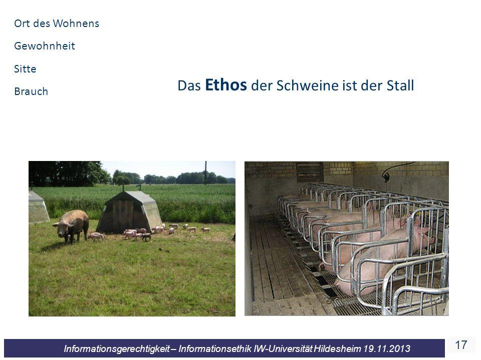 17 Informationsgerechtigkeit – Informationsethik IW-Universität Hildesheim 19.11.2013 Das Ethos der Schweine ist der Stall Ort des Wohnens Gewohnheit Sitte Brauch