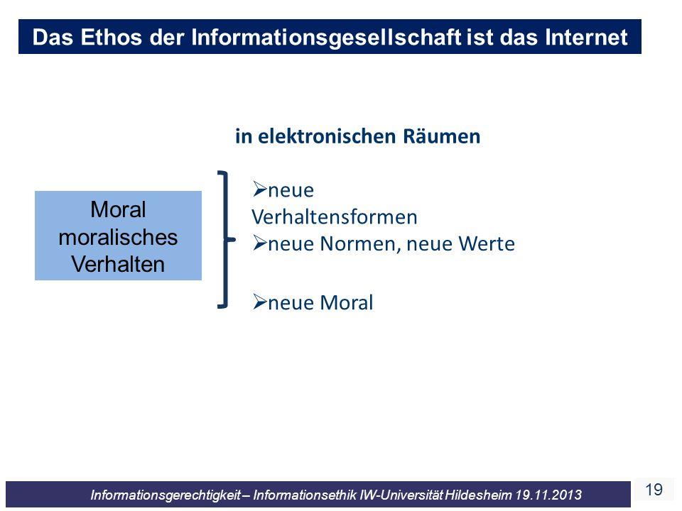 19 Informationsgerechtigkeit – Informationsethik IW-Universität Hildesheim 19.11.2013 Das Ethos der Informationsgesellschaft ist das Internet in elekt