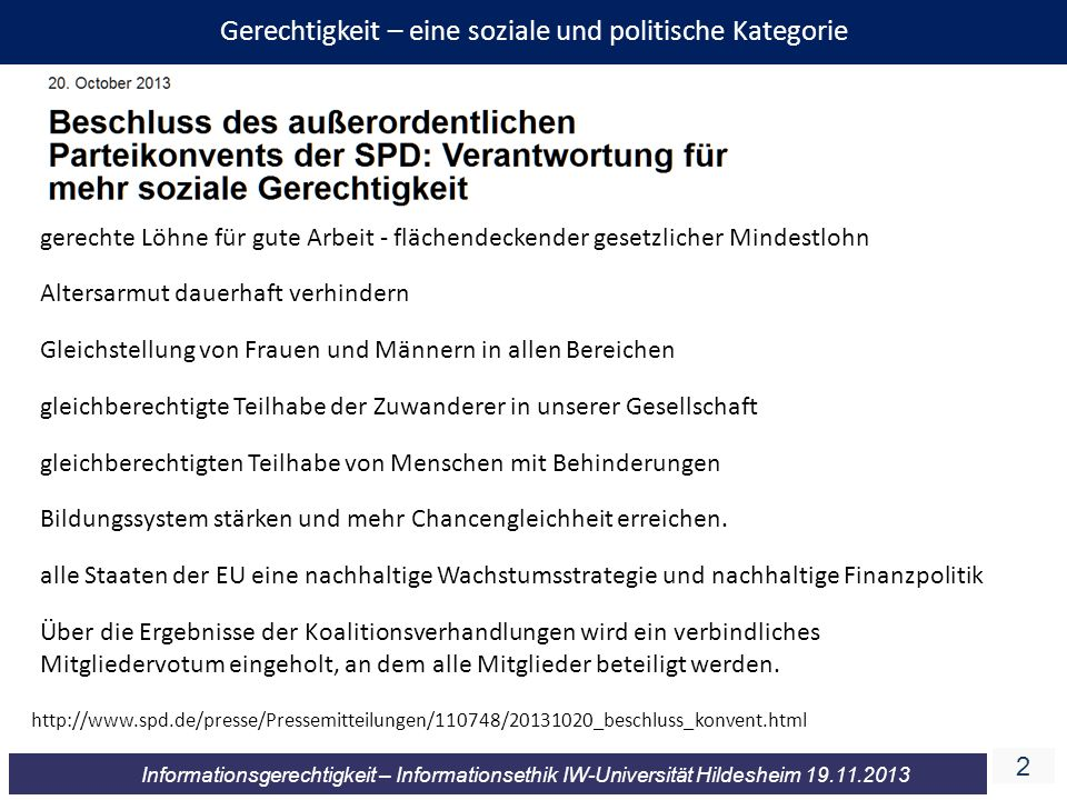 3 Informationsgerechtigkeit – Informationsethik IW-Universität Hildesheim 19.11.2013 3 Gerechtigkeit – eine soziale und politische Kategorie http://www.welt.de/print/die_welt/wirtschaft/article13946139/Soziale-Gerechtigkeit-ist-ein-CDU-Thema.html http://www.welt.de/politik/deutschland/article114698739/Wir-Gruenen-wissen-wie-soziale-Gerechtigkeit-geht.html http://www.merkur-online.de/aktuelles/politik/csu-soziale-gerechtigkeit-wichtiges-thema-2697369.html https://www.piraten-osnabrueck.de/ich-bin-pirat-weil-ich-mir-mehr-gerechtigkeit-der-politik-wuensche http://www.die-linke.de/wahlen/wahlprogramm- 2013/wahlprogramm-2013/iii-friedlich-und- gerecht-in-der-welt-nein-zum-krieg/soziale- gerechtigkeit-weltweit/ Der sozialdemokratischen Gerechtigkeit durch Umverteilung setzt Westerwelle sein Modell der Leistungs- und Chancengerechtigkeit entgegen.