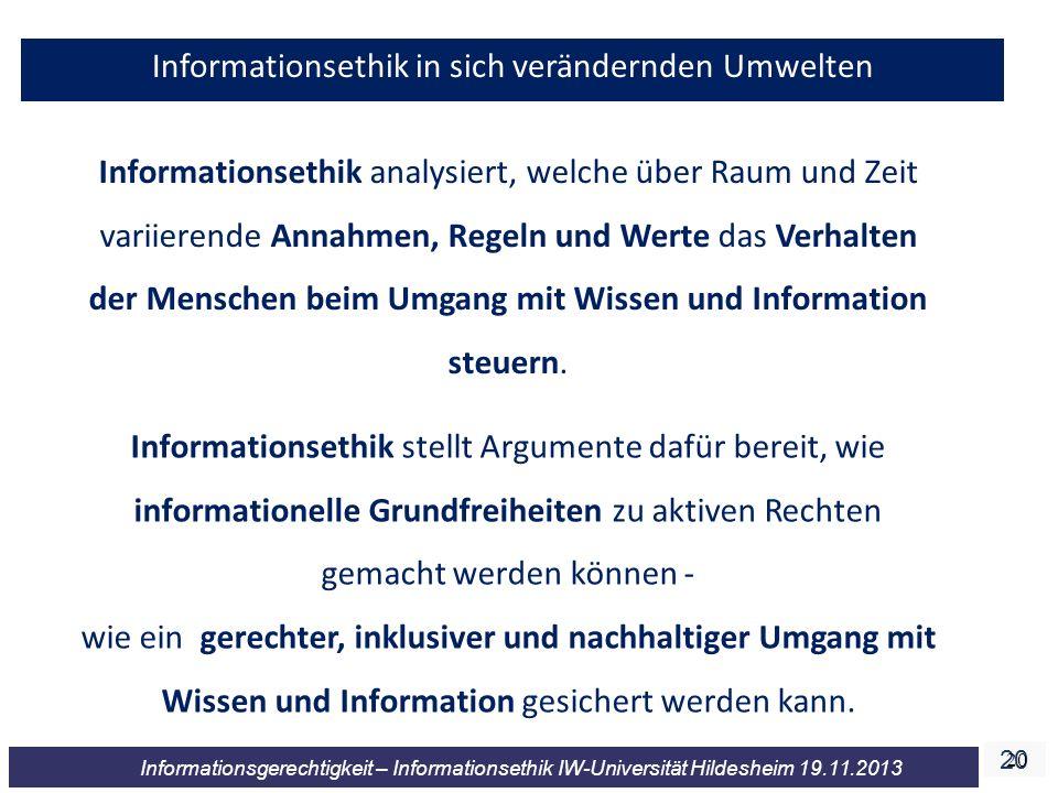 20 Informationsgerechtigkeit – Informationsethik IW-Universität Hildesheim 19.11.2013 20 Informationsethik in sich verändernden Umwelten Informationsethik analysiert, welche über Raum und Zeit variierende Annahmen, Regeln und Werte das Verhalten der Menschen beim Umgang mit Wissen und Information steuern.