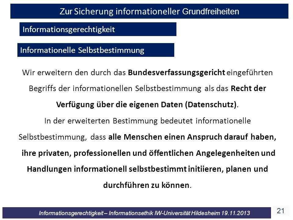 21 Informationsgerechtigkeit – Informationsethik IW-Universität Hildesheim 19.11.2013 Zur Sicherung informationeller Grundfreiheiten Informationsgerec