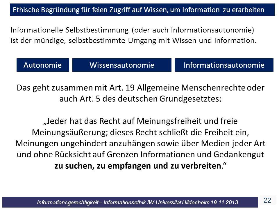 22 Informationsgerechtigkeit – Informationsethik IW-Universität Hildesheim 19.11.2013 Ethische Begründung für feien Zugriff auf Wissen, um Information zu erarbeiten AutonomieInformationsautonomieWissensautonomie Informationelle Selbstbestimmung (oder auch Informationsautonomie) ist der mündige, selbstbestimmte Umgang mit Wissen und Information.