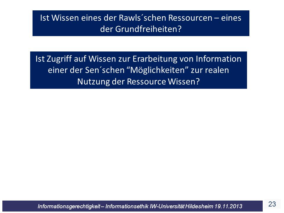 23 Informationsgerechtigkeit – Informationsethik IW-Universität Hildesheim 19.11.2013 Ist Wissen eines der Rawls´schen Ressourcen – eines der Grundfre